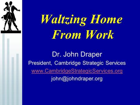 Waltzing Home From Work Dr. John Draper President, Cambridge Strategic Services