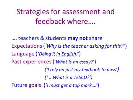 Strategies for assessment and feedback where…. …. teachers & students may not share Expectations (' Why is the teacher asking for this?' ) Language ('