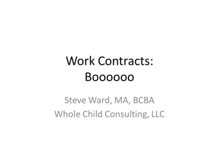 Work Contracts: Boooooo Steve Ward, MA, BCBA Whole Child Consulting, LLC.