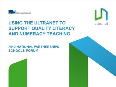 2012 NATIONAL PARTNERSHIPS SCHOOLS' FORUM USING THE ULTRANET TO SUPPORT QUALITY LITERACY AND NUMERACY TEACHING.