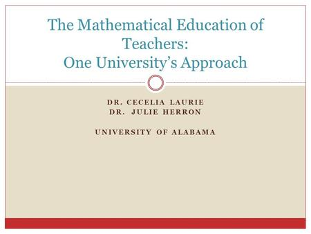 DR. CECELIA LAURIE DR. JULIE HERRON UNIVERSITY OF ALABAMA The Mathematical Education of Teachers: One University's Approach.