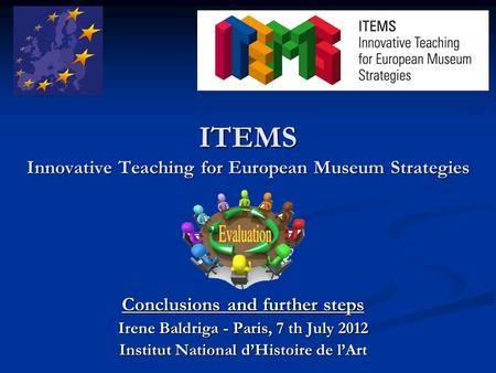 ITEMS Innovative Teaching for European Museum Strategies Conclusions and further steps Irene Baldriga - Paris, 7 th July 2012 Institut National d'Histoire.