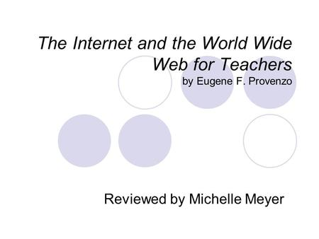 The Internet and the World Wide Web for Teachers by Eugene F. Provenzo Reviewed by Michelle Meyer.
