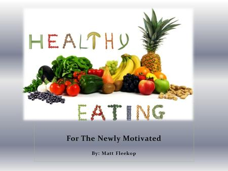 For The Newly Motivated By: Matt Fleekop. Why Eat Healthy? You WILL: Look Better Feel Better Function Better Live Longer.