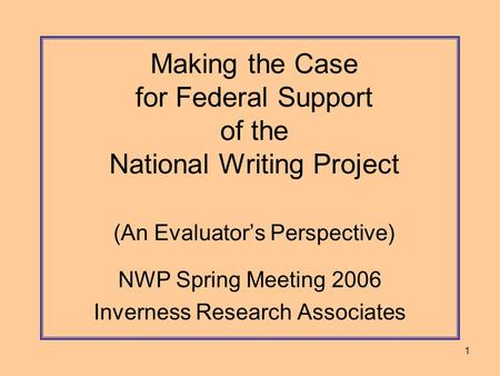 1 Making the Case for Federal Support of the National Writing Project (An Evaluator's Perspective) NWP Spring Meeting 2006 Inverness Research Associates.