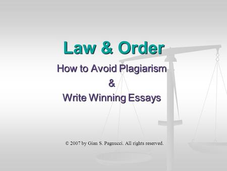 Law & Order How to Avoid Plagiarism & Write Winning Essays © 2007 by Gian S. Pagnucci. All rights reserved.