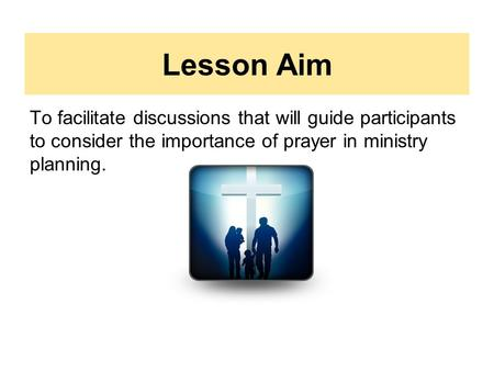 Lesson Aim To facilitate discussions that will guide participants to consider the importance of prayer in ministry planning.