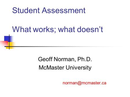 Student Assessment What works; what doesn't Geoff Norman, Ph.D. McMaster University