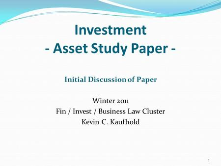 Investment - Asset Study Paper - Initial Discussion of Paper Winter 2011 Fin / Invest / Business Law Cluster Kevin C. Kaufhold 1.