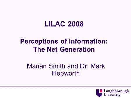 LILAC 2008 Perceptions of information: The Net Generation Marian Smith and Dr. Mark Hepworth.