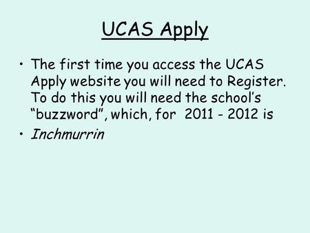 "UCAS Apply The first time you access the UCAS Apply website you will need to Register. To do this you will need the school's ""buzzword"", which, for 2011."