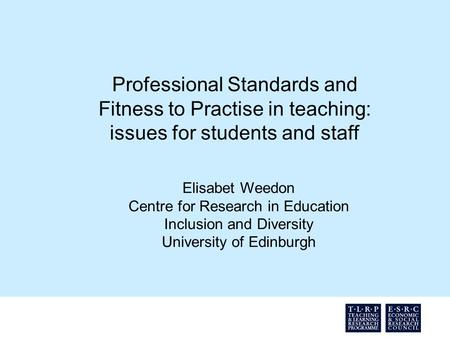 Professional Standards and Fitness to Practise in teaching: issues for students and staff Elisabet Weedon Centre for Research in Education Inclusion and.