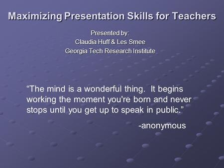 "Maximizing Presentation Skills for Teachers Presented by: Claudia Huff & Les Smee Georgia Tech Research Institute ""The mind is a wonderful thing. It begins."