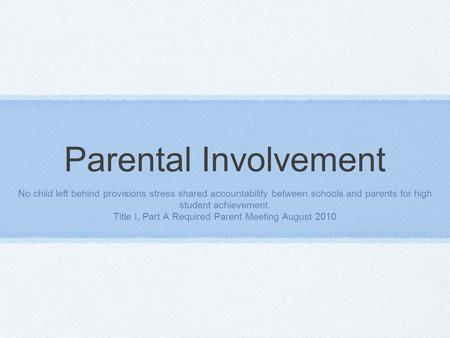 Parental Involvement No child left behind provisions stress shared accountability between schools and parents for high student achievement. Title I, Part.