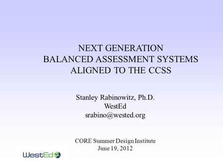 NEXT GENERATION BALANCED ASSESSMENT SYSTEMS ALIGNED TO THE CCSS Stanley Rabinowitz, Ph.D. WestEd CORE Summer Design Institute June 19,