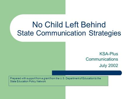 No Child Left Behind State Communication Strategies KSA-Plus Communications July 2002 Prepared with support from a grant from the U.S. Department of Education.