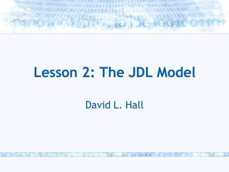 Lesson 2: The JDL Model David L. Hall.