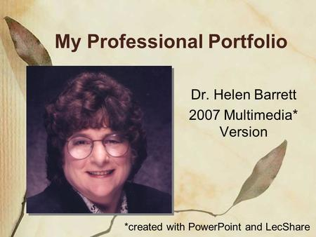 My Professional Portfolio Dr. Helen Barrett 2007 Multimedia* Version *created with PowerPoint and LecShare.