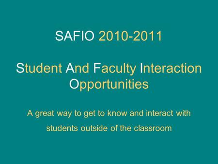 SAFIO 2010-2011 Student And Faculty Interaction Opportunities A great way to get to know and interact with students outside of the classroom.
