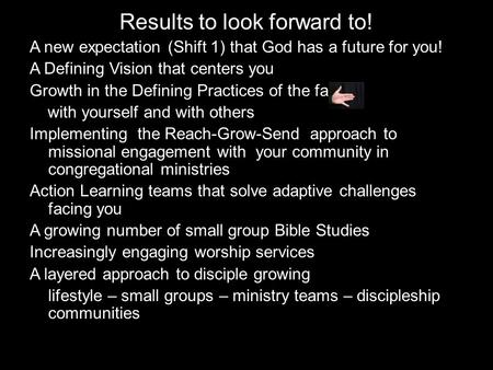 Results to look forward to! A new expectation (Shift 1) that God has a future for you! A Defining Vision that centers you Growth in the Defining Practices.