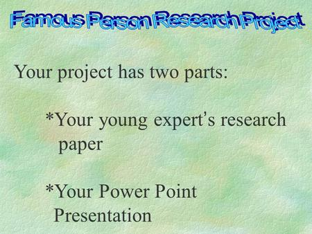 Your project has two parts: *Your young expert's research paper *Your Power Point Presentation.