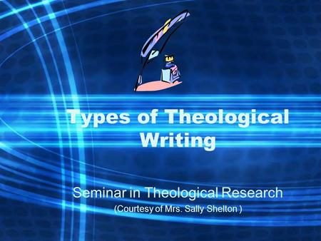 Types of Theological Writing Seminar in Theological Research (Courtesy of Mrs. Sally Shelton )