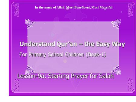 Understand Qur'an – the Easy Way For Primary School Children (Book-1) Lesson-9a: Starting Prayer for Salah In the name of Allah, Most Beneficent, Most.