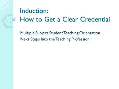 Induction: How to Get a Clear Credential Multiple Subject Student Teaching Orientation Next Steps Into the Teaching Profession.