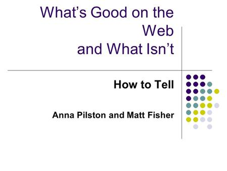 What's Good on the Web and What Isn't How to Tell Anna Pilston and Matt Fisher.