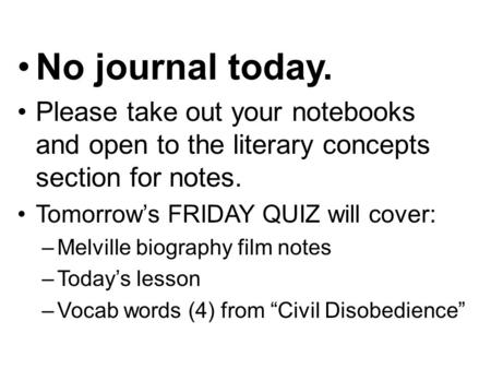 No journal today. Please take out your notebooks and open to the literary concepts section for notes. Tomorrow's FRIDAY QUIZ will cover: –Melville biography.