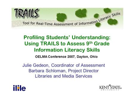 Julie Gedeon, Coordinator of Assessment Barbara Schloman, Project Director Libraries and Media Services Profiling Students' Understanding: Using TRAILS.