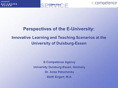 E-Competence Agency University Duisburg-Essen, Germany Dr. Anke Petschenka Steffi Engert, M.A. Perspectives of the E-University: Innovative Learning and.