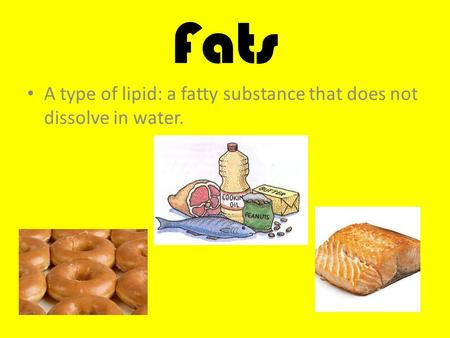 Fats A type of lipid: a fatty substance that does not dissolve in water.