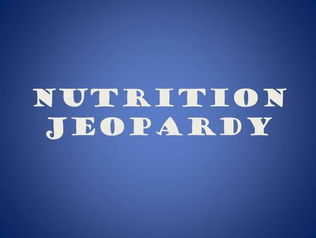 Nutrition Jeopardy 300 200 100 300 500 400* 400* 400 500 400 300 200 More Nutrients!