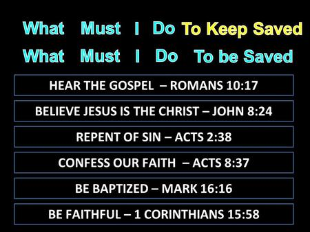 HEAR THE GOSPEL – ROMANS 10:17 BELIEVE JESUS IS THE CHRIST – JOHN 8:24 REPENT OF SIN – ACTS 2:38 BE BAPTIZED – MARK 16:16 BE FAITHFUL – 1 CORINTHIANS 15:58.