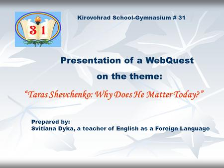 "Prepared by: Svitlana Dyka, a teacher of English as a Foreign Language ""Taras Shevchenko: Why Does He Matter Today?"" on the theme: Kirovohrad School-Gymnasium."