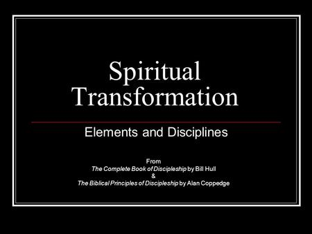 Spiritual Transformation Elements and Disciplines From The Complete Book of Discipleship by Bill Hull & The Biblical Principles of Discipleship by Alan.