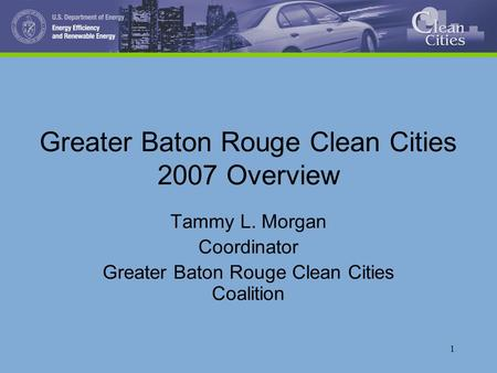 1 Greater Baton Rouge Clean Cities 2007 Overview Tammy L. Morgan Coordinator Greater Baton Rouge Clean Cities Coalition.