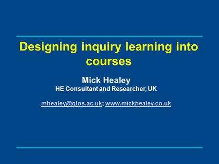 Designing inquiry learning into courses Mick Healey HE Consultant and Researcher, UK