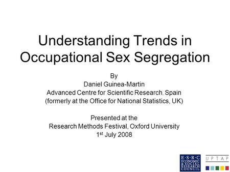 Understanding Trends in Occupational Sex Segregation By Daniel Guinea-Martin Advanced Centre for Scientific Research, Spain (formerly at the Office for.