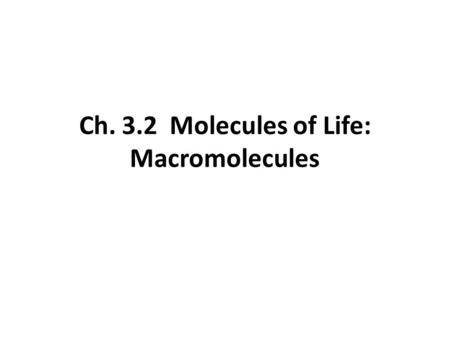 Ch. 3.2 Molecules of Life: Macromolecules. Carbohydrates: carbon, hydrogen, and oxygen. 1:2:1 Monomer = monosaccharide (simple sugar) (CH 2 O) n where.
