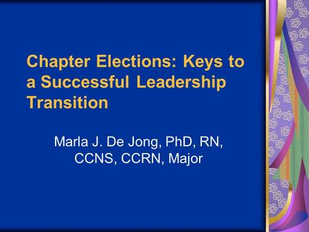Chapter Elections: Keys to a Successful Leadership Transition Marla J. De Jong, PhD, RN, CCNS, CCRN, Major.