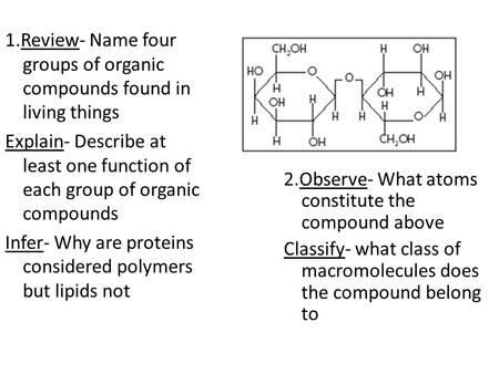 1.Review- Name four groups of organic compounds found in living things Explain- Describe at least one function of each group of organic compounds Infer-