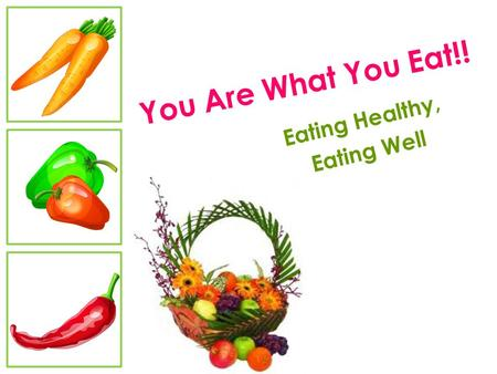 You Are What You Eat!! Eating Healthy, Eating Well.