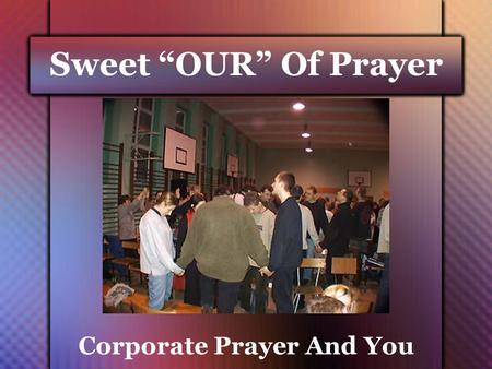 "Sweet ""OUR"" Of Prayer Corporate Prayer And You. Objective of This Message 1. To Give Biblical Validity To Corporate Prayer 2. To Reveal The Blessings."