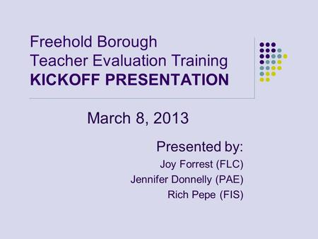 Freehold Borough Teacher Evaluation Training KICKOFF PRESENTATION March 8, 2013 Presented by: Joy Forrest (FLC) Jennifer Donnelly (PAE) Rich Pepe (FIS)