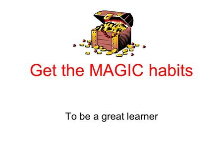 Get the MAGIC habits To be a great learner. Get the MAGIC habits of success……… M - Motivation – can you get motivated for learning? A – Attitude is everything.
