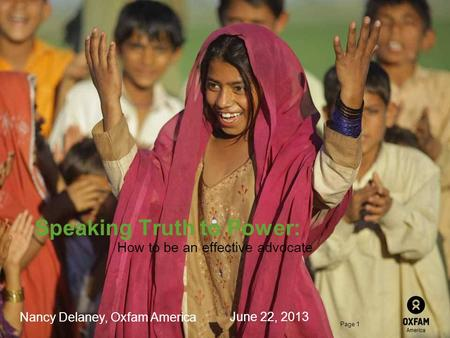 Page 1 Speaking Truth to Power: How to be an effective advocate Nancy Delaney, Oxfam America June 22, 2013.