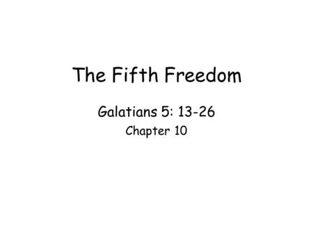 The Fifth Freedom Galatians 5: 13-26 Chapter 10. Franklin Roosevelt shared his vision of four basic freedom enjoyed by all –Freedom of speech –Freedom.