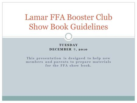 TUESDAY DECEMBER 7, 2010 This presentation is designed to help new members and parents to prepare materials for the FFA show book. Lamar FFA Booster Club.